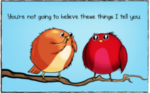 """A cartoon of two birds on a branch. One says to the other, """"You're not going to beliefe these things I tell you."""""""
